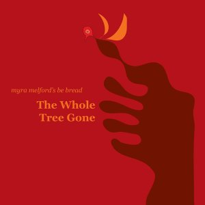 Myra Melford's Be Bread / The Whole Tree Gone (DIGI-PAK)
